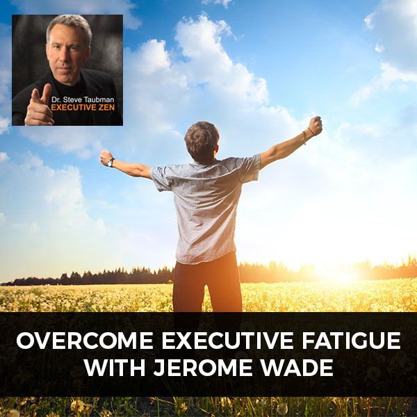 Overcome Executive Fatigue with Jerome Wade
